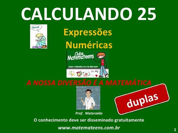 CALCULANDO 25 Expressões  Numéricas A NOSSA DIVERSÃO É A MATEMÁTICA Prof.  Materaldo O conhecimento deve ser disseminado g...