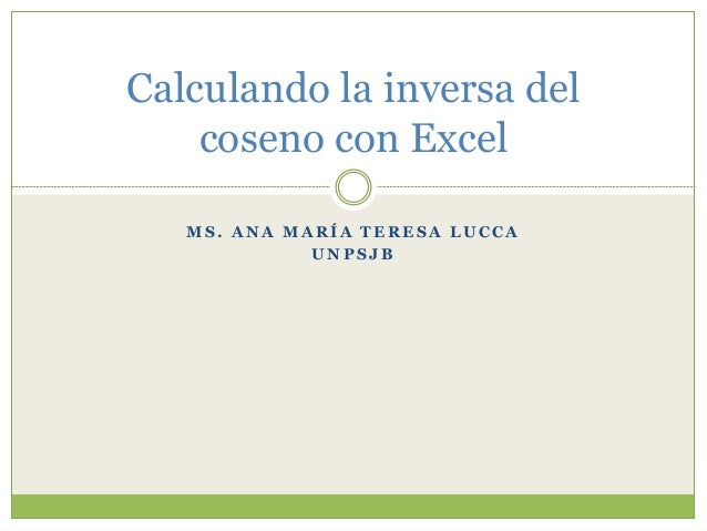 M S . A N A M A R Í A T E R E S A L U C C AU N P S J BCalculando la inversa delcoseno con Excel