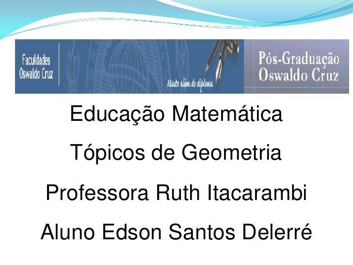 Educação Matemática  Tópicos de GeometriaProfessora Ruth ItacarambiAluno Edson Santos Delerré