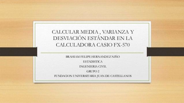 CALCULAR MEDIA , VARIANZA Y DESVIACIÓN ESTÁNDAR EN LA CALCULADORA CASIO FX-570 BRAHIAM FELIPE HERNANDEZ NIÑO ESTADISTICA I...