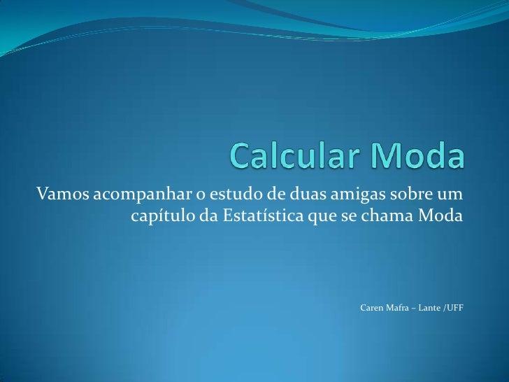 Calcular Moda<br />Vamos acompanhar o estudo de duas amigas sobre um capítulo da Estatística que se chama Moda<br />Caren ...