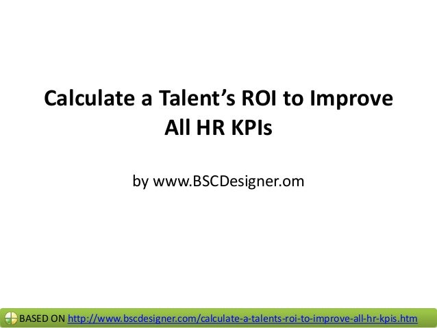 Calculate a Talent's ROI to Improve All HR KPIs by www.BSCDesigner.om  BASED ON http://www.bscdesigner.com/calculate-a-tal...