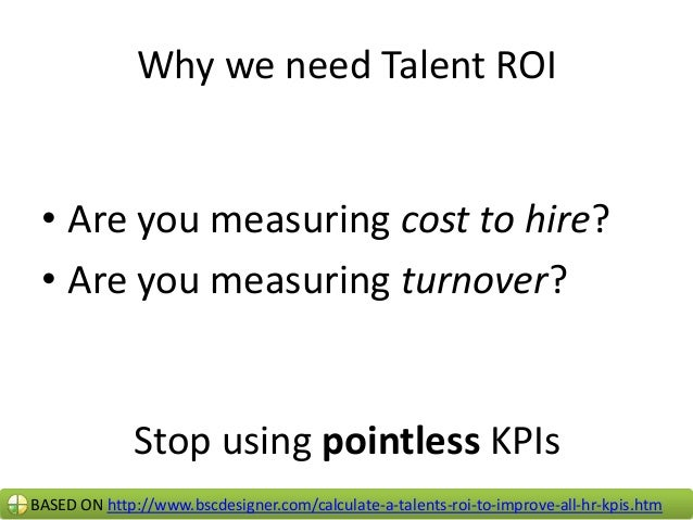 Why we need Talent ROI • Are you measuring cost to hire? • Are you measuring turnover?  Stop using pointless KPIs BASED ON...