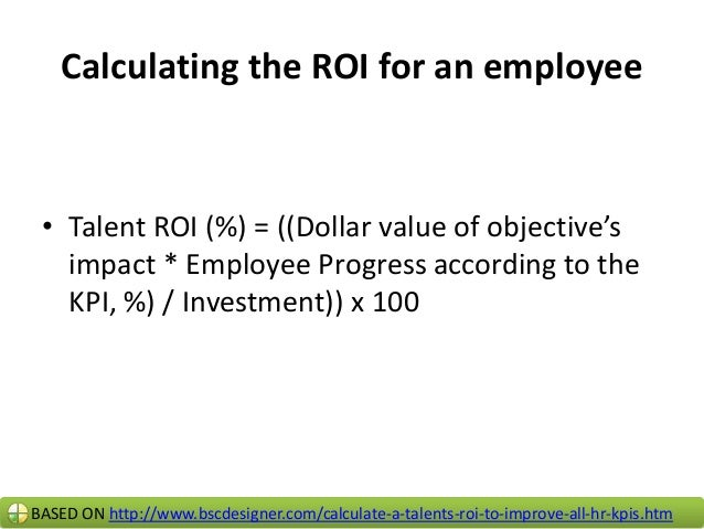 Example of calculating a Talent ROI • Talent ROI (%) = ((Dollar value of objective's impact * Employee Progress according ...