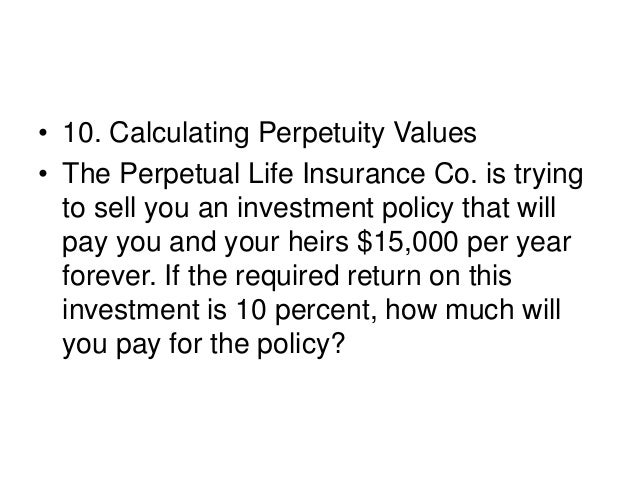• 11. Calculating Perpetuity Values • In the previous problem, suppose the Perpetual Life Insurance Co. told you the polic...