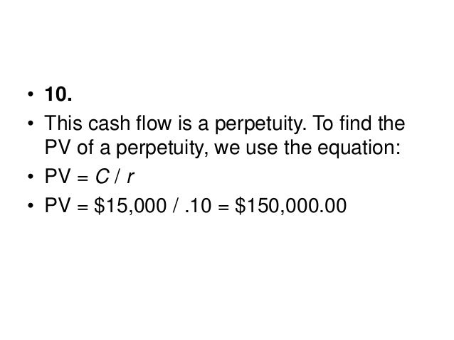 • 11. Here we need to find the interest rate that equates the perpetuity cash flows with the PV of the cash flows. Using t...