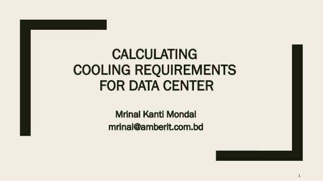 CALCULATING COOLING REQUIREMENTS FOR DATA CENTER Mrinal Kanti Mondal mrinal@amberit.com.bd 1