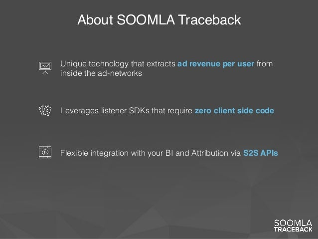 About SOOMLA Traceback Flexible integration with your BI and Attribution via S2S APIs Leverages listener SDKs that require...