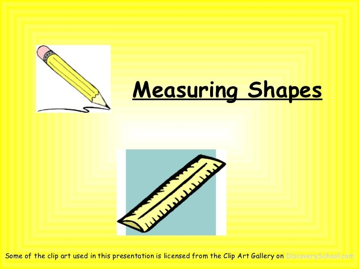Measuring ShapesSome of the clip art used in this presentation is licensed from the Clip Art Gallery on DiscoverySchool.com