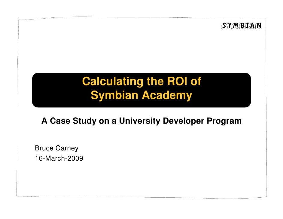 Calculating the ROI of              Symbian Academy   A Case Study on a University Developer Program   Bruce Carney 16-Mar...
