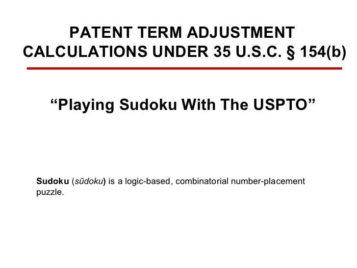 "PATENT TERM ADJUSTMENT  CALCULATIONS UNDER 35 U.S.C. § 154(b) "" Playing Sudoku With The USPTO"" Sudoku  ( sūdoku )  is a lo..."