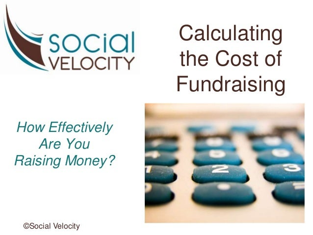Calculating the Cost of Fundraising How Effectively Are You Raising Money? ©Social Velocity