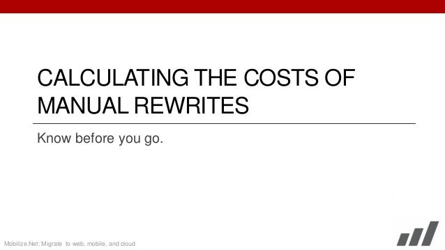 CALCULATING THE COSTS OF MANUAL REWRITES Know before you go.  Mobilize.Net: Migrate to web, mobile, and cloud