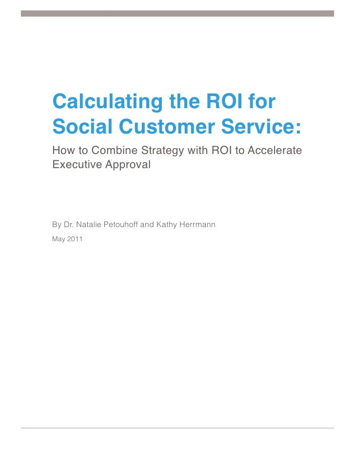 Calculating the ROI forSocial Customer Service:How to Combine Strategy with ROI to AccelerateExecutive ApprovalBy Dr. Nata...