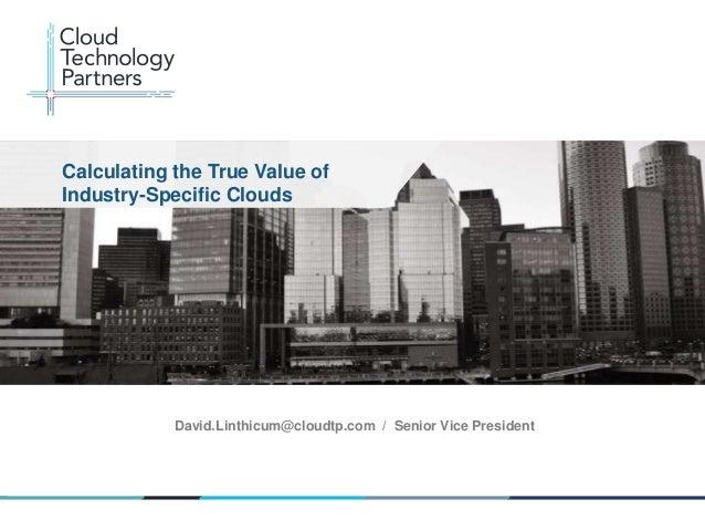 © 2013 Cloud Technology Partners, Inc. / www.cloudtp.com1David.Linthicum@cloudtp.com / Senior Vice PresidentCalculating th...