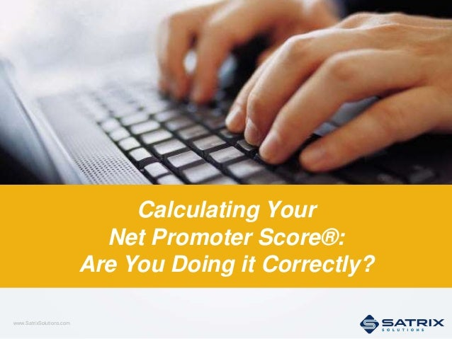 www.SatrixSolutions.com 1 Calculating Your Net Promoter Score®: Are You Doing it Correctly?