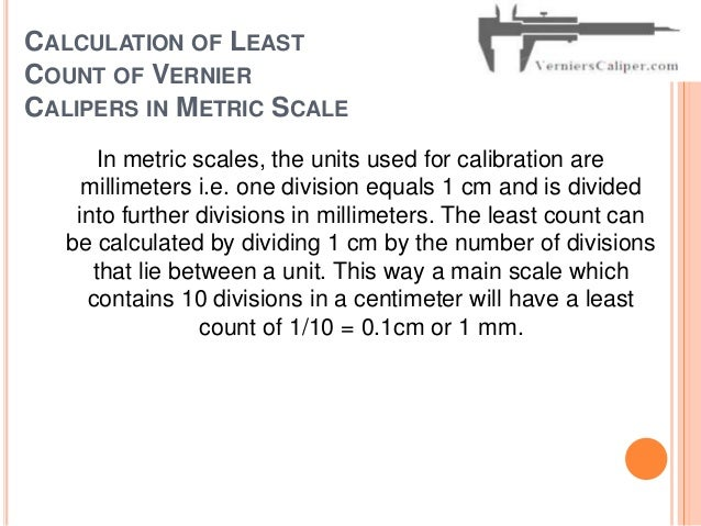 least count Observe a scale or a measuring tape the inches show sub-divisions, and the sub-division is the smallest distance that can be measured this is technically.