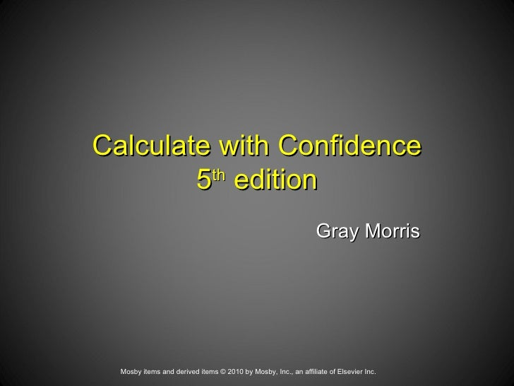 Calculate with Confidence 5 th  edition   Gray Morris Mosby items and derived items © 2010 by Mosby, Inc., an affiliate of...