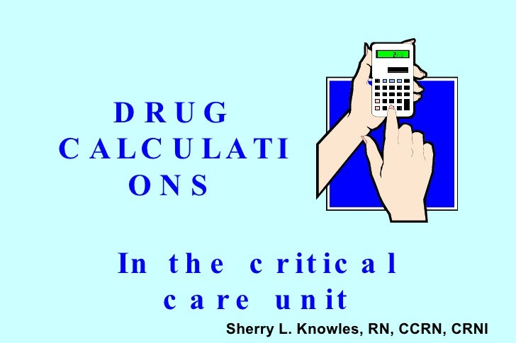 DRUG CALCULATIONS In the critical care unit Sherry L. Knowles, RN, CCRN, CRNI