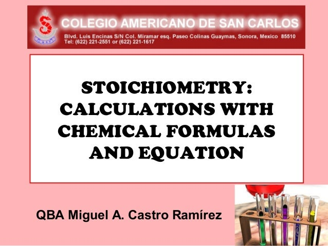 STOICHIOMETRY:   CALCULATIONS WITH   CHEMICAL FORMULAS      AND EQUATIONQBA Miguel A. Castro Ramírez