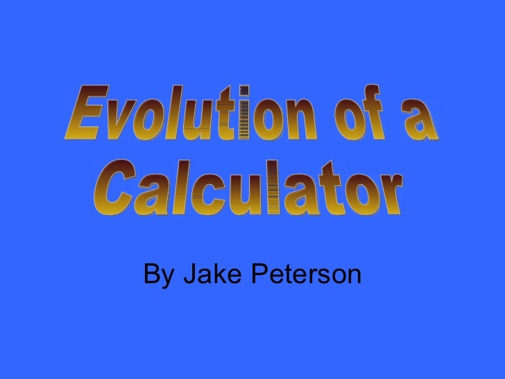 Evolution of a Calculator By Jake Peterson
