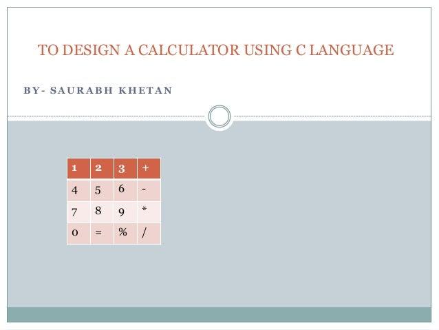 TO DESIGN A CALCULATOR USING C LANGUAGEBY- SAURABH KHETAN     1   2   3   +     4   5   6   -     7   8   9   *     0   = ...