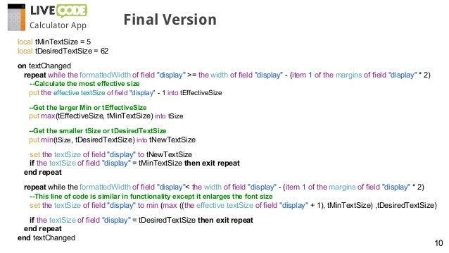 Calculator App Final Version 10 local tMinTextSize = 5 local tDesiredTextSize = 62 on textChanged repeat while the formatt...