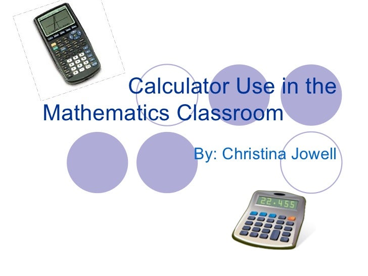 Calculator Use in the Mathematics Classroom By: Christina Jowell