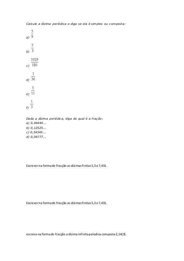 Calcule a dízima periódica e diga se ela é simples ou composta: a) b) c) d) e) f) Dada a dízima periódica, diga de qual é ...