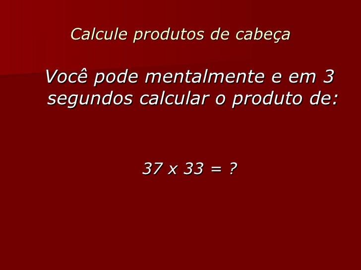 Calcule produtos de cabeça <ul><li>Você pode mentalmente e em 3 segundos calcular o produto de:   </li></ul><ul><li>37 x 3...