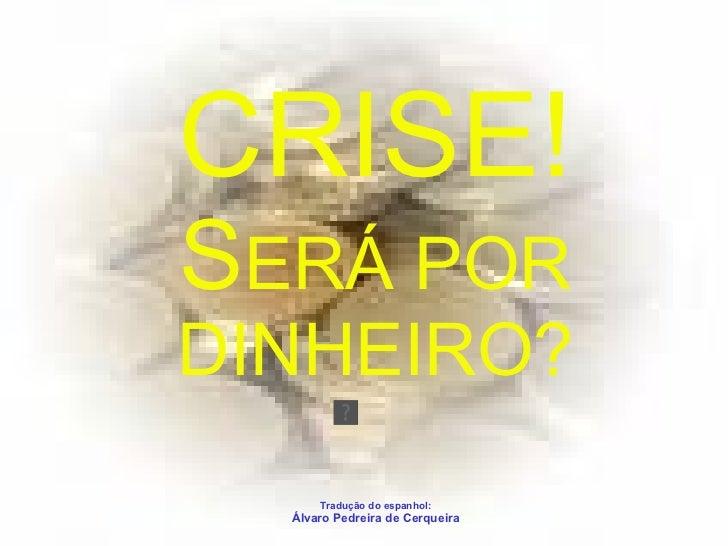 CRISE! S ERÁ POR DINHEIRO? Tradução do espanhol: Álvaro Pedreira de Cerqueira