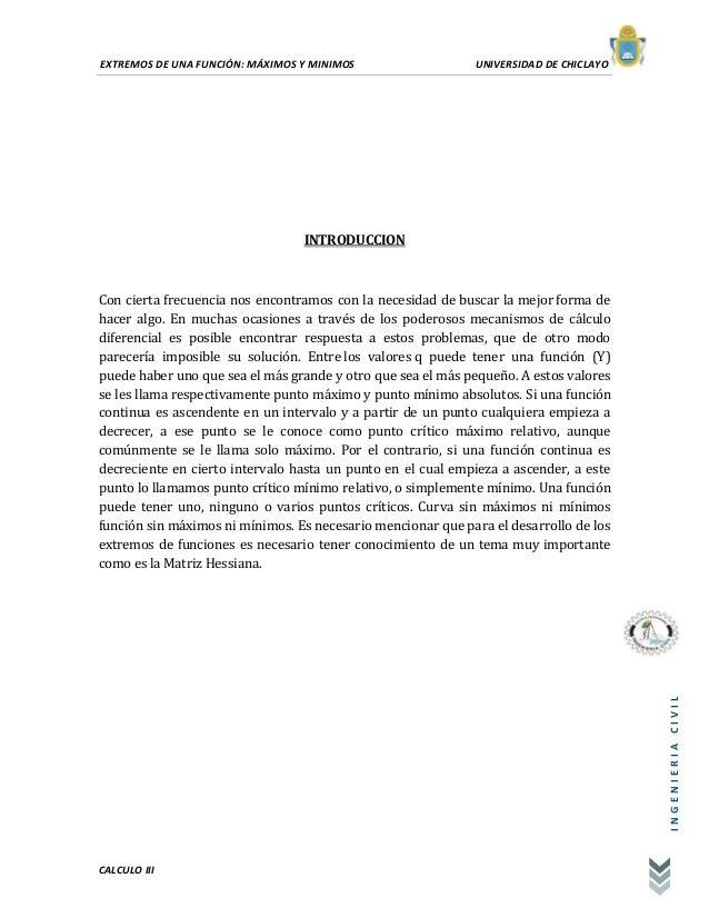EXTREMOS DE UNA FUNCIÓN: MÁXIMOS Y MINIMOS UNIVERSIDAD DE CHICLAYO CALCULO III INGENIERIACIVIL INTRODUCCION Con cierta fre...