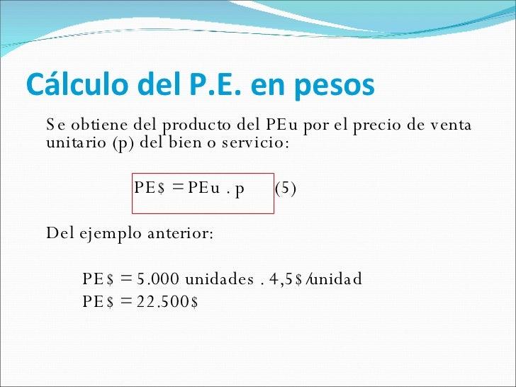 Cálculo del P.E. en pesos <ul><li>Se obtiene del producto del PEu por el precio de venta unitario (p) del bien o servicio:...