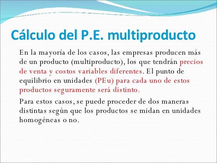 Cálculo del P.E. multiproducto <ul><li>En la mayoría de los casos, las empresas producen más de un producto (multiproducto...
