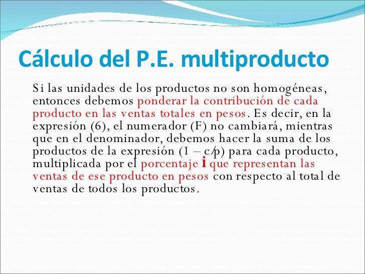 Cálculo del P.E. multiproducto <ul><li>Si las unidades de los productos no son homogéneas, entonces debemos  ponderar la c...