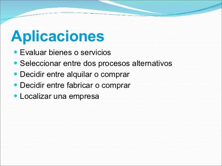 Aplicaciones <ul><li>Evaluar bienes o servicios </li></ul><ul><li>Seleccionar entre dos procesos alternativos </li></ul><u...