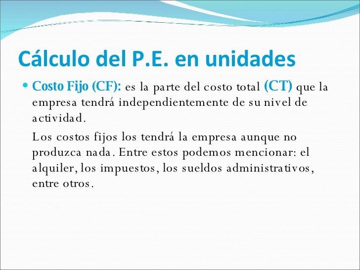 Cálculo del P.E. en unidades <ul><li>Costo Fijo (CF):  es la parte del costo total  (CT)  que la empresa tendrá independie...