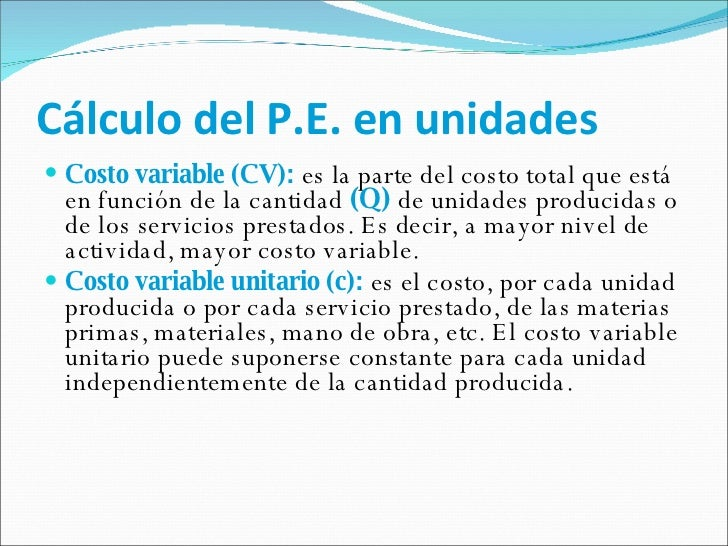 Cálculo del P.E. en unidades <ul><li>Costo variable (CV):   es la parte del costo total que está en función de la cantidad...