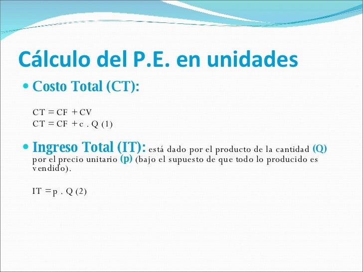 Cálculo del P.E. en unidades <ul><li>Costo Total (CT): </li></ul><ul><li>CT = CF + CV </li></ul><ul><li>CT = CF + c . Q (1...