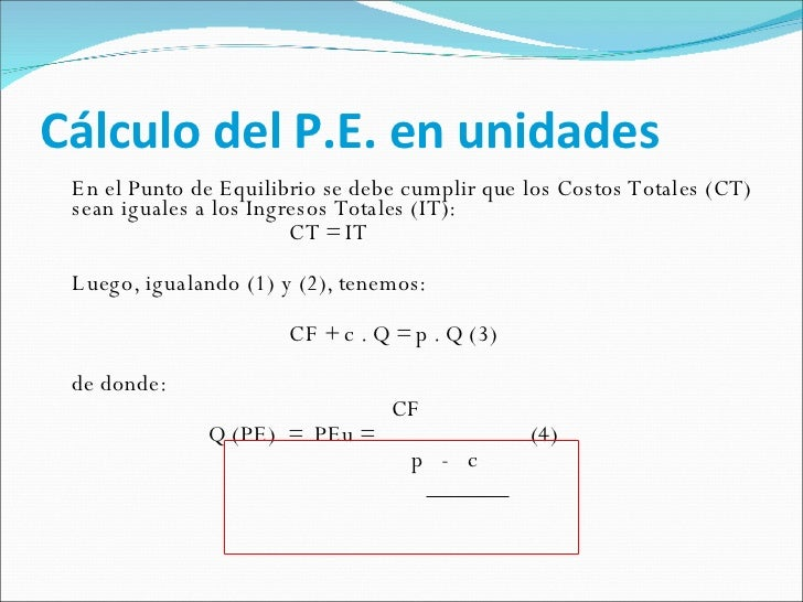 Cálculo del P.E. en unidades <ul><li>En el Punto de Equilibrio se debe cumplir que los Costos Totales (CT) sean iguales a ...