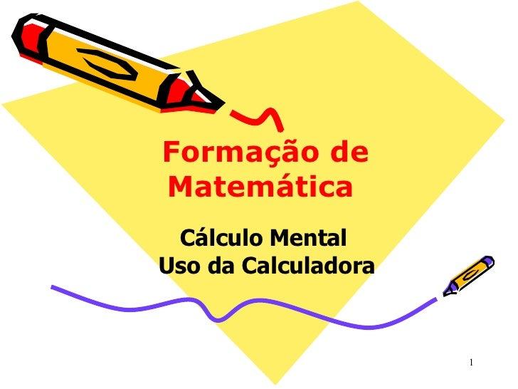 Formação de Matemática  Cálculo Mental  Uso da Calculadora