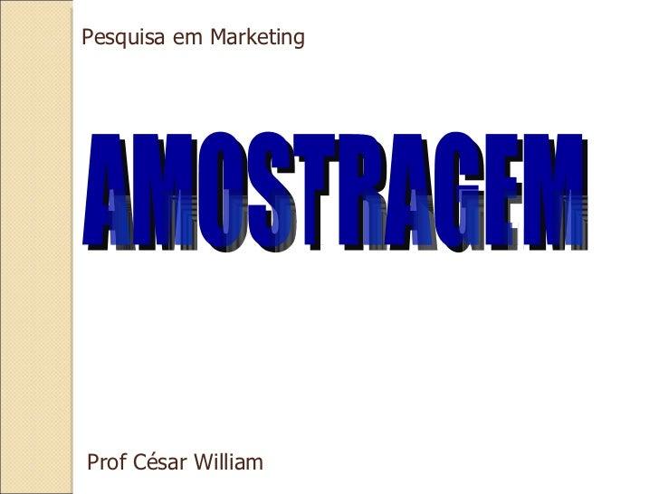 AMOSTRAGEM Pesquisa em Marketing Prof César William