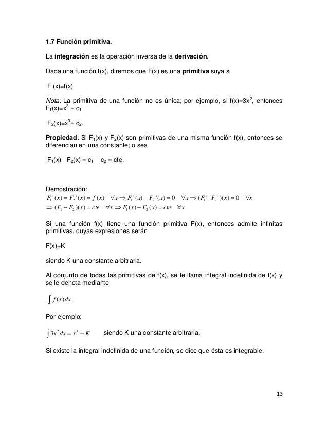 1.7 Función primitiva.La integración es la operación inversa de la derivación.Dada una función f(x), diremos que F(x) es u...