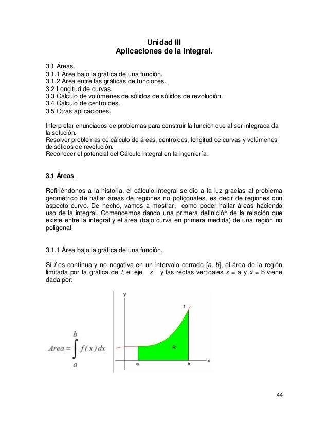 Unidad III                         Aplicaciones de la integral.3.1 Áreas.3.1.1 Área bajo la gráfica de una función.3.1.2 Á...