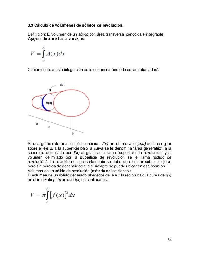 3.3 Cálculo de volúmenes de sólidos de revolución.Definición: El volumen de un sólido con área transversal conocida e inte...