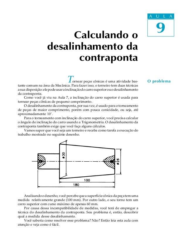 A U L A 9 Tornear peças cônicas é uma atividade bas- tante comum na área da Mecânica. Para fazer isso, o torneiro tem duas...