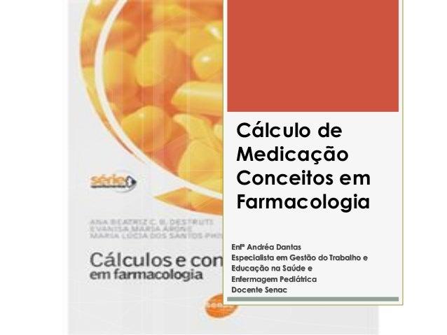 Cálculo de Medicação Conceitos em Farmacologia Enfª Andréa Dantas Especialista em Gestão do Trabalho e Educação na Saúde e...