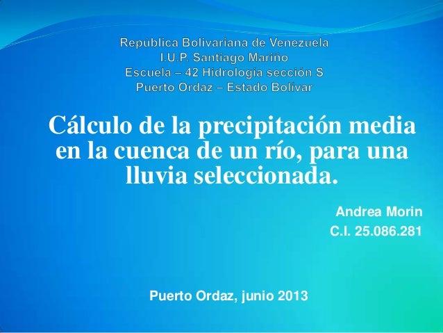 Cálculo de la precipitación mediaen la cuenca de un río, para unalluvia seleccionada.Andrea MorinC.I. 25.086.281Puerto Ord...