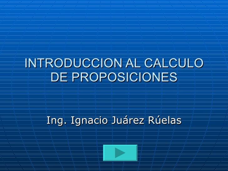 INTRODUCCION AL CALCULO DE PROPOSICIONES Ing. Ignacio Juárez Rúelas