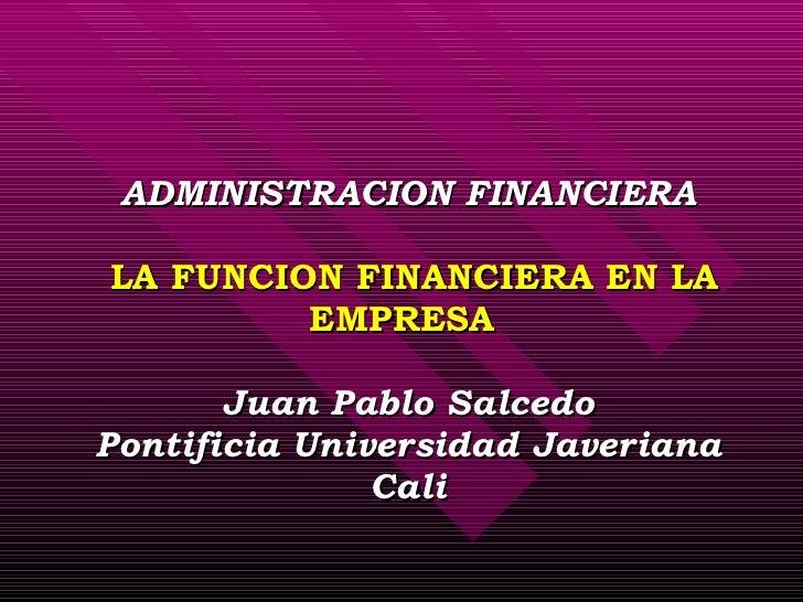 ADMINISTRACION FINANCIERA  LA FUNCION FINANCIERA EN LA EMPRESA  Juan Pablo Salcedo Pontificia Universidad Javeriana Cali